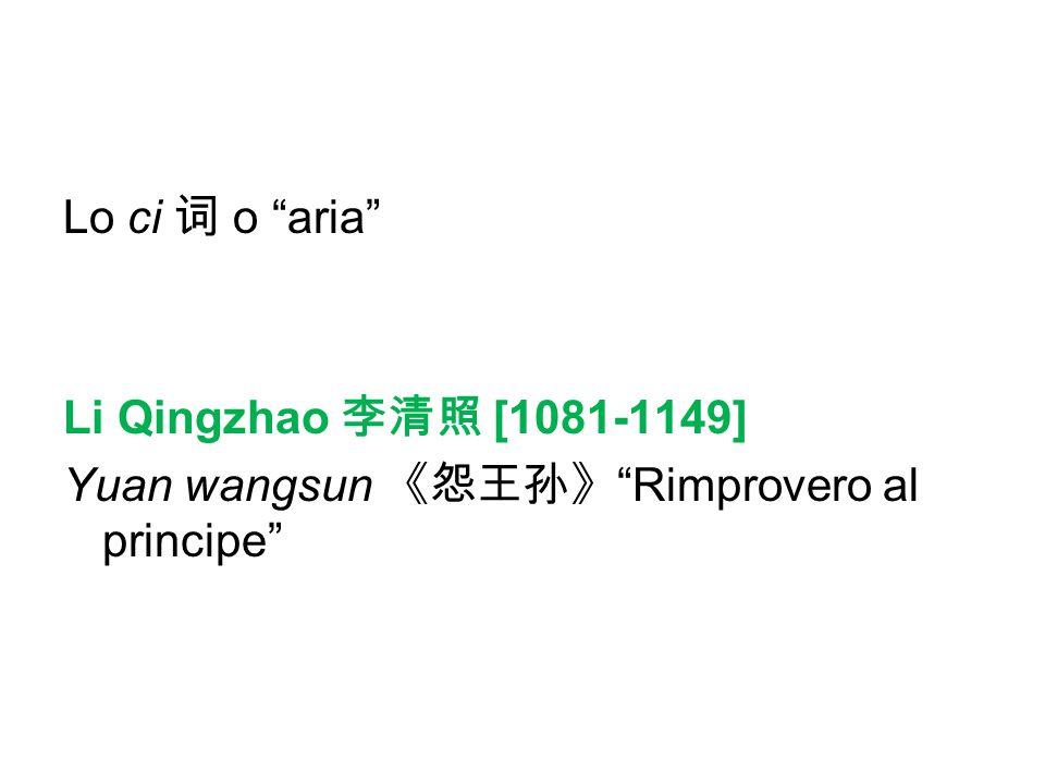 Lo ci 词 o aria Li Qingzhao 李清照 [1081-1149] Yuan wangsun 《怨王孙》 Rimprovero al principe